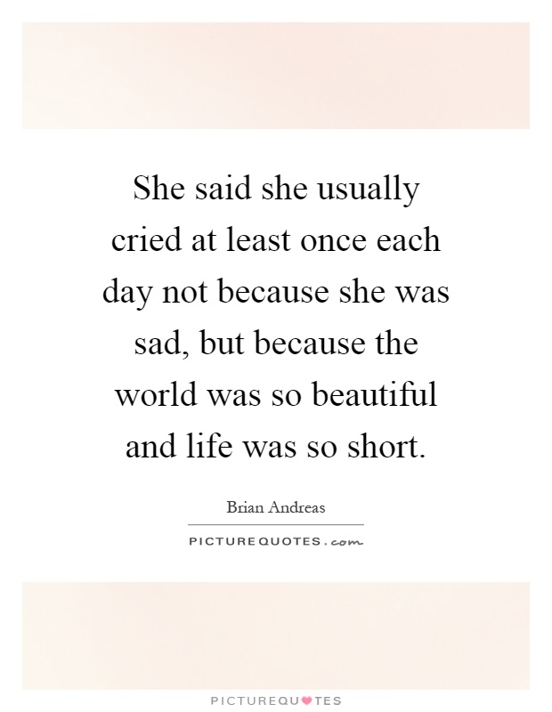 She said she usually cried at least once each day not because she was sad, but because the world was so beautiful and life was so short Picture Quote #1