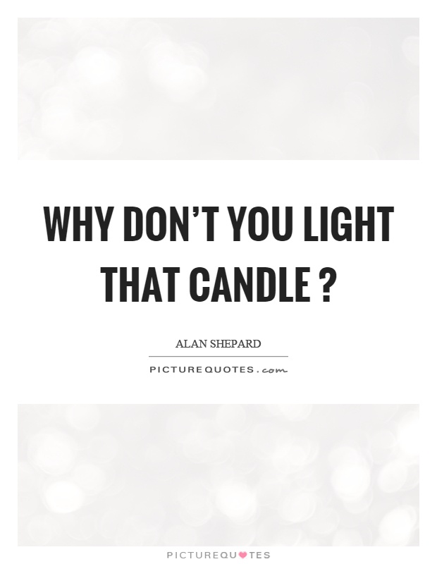 Why don't you light that candle? Picture Quote #1