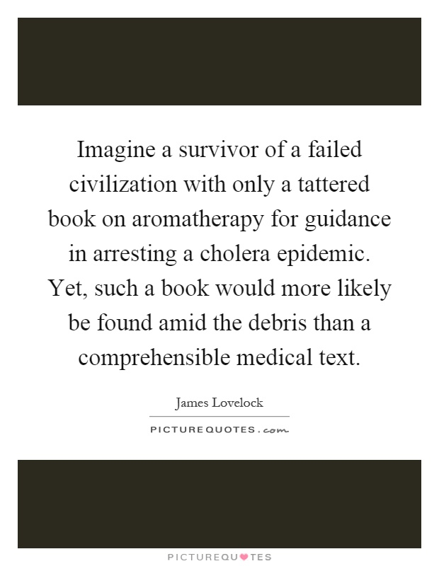 Imagine a survivor of a failed civilization with only a tattered book on aromatherapy for guidance in arresting a cholera epidemic. Yet, such a book would more likely be found amid the debris than a comprehensible medical text Picture Quote #1