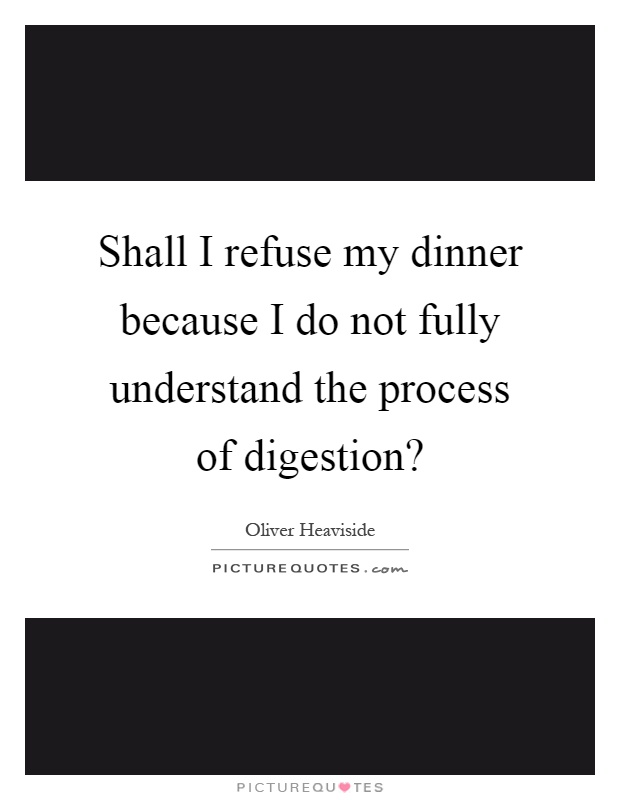 Shall I refuse my dinner because I do not fully understand the process of digestion? Picture Quote #1