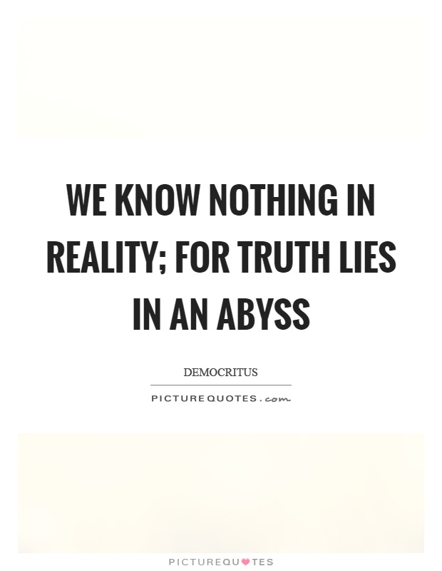 We know nothing in reality; for truth lies in an abyss Picture Quote #1