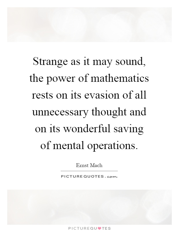 Strange as it may sound, the power of mathematics rests on its evasion of all unnecessary thought and on its wonderful saving of mental operations Picture Quote #1