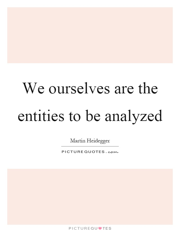 We ourselves are the entities to be analyzed Picture Quote #1