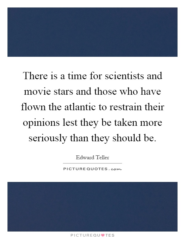 There is a time for scientists and movie stars and those who have flown the atlantic to restrain their opinions lest they be taken more seriously than they should be Picture Quote #1