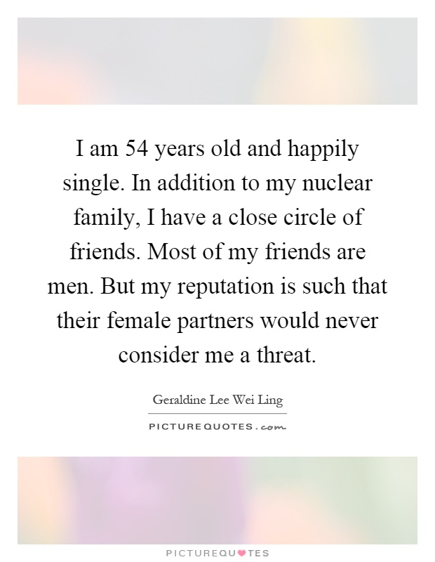 I am 54 years old and happily single. In addition to my nuclear family, I have a close circle of friends. Most of my friends are men. But my reputation is such that their female partners would never consider me a threat Picture Quote #1