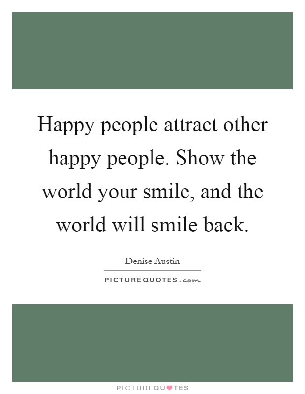 Happy people attract other happy people. Show the world your smile, and the world will smile back Picture Quote #1