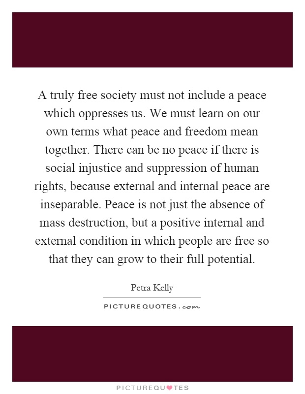 A truly free society must not include a peace which oppresses us. We must learn on our own terms what peace and freedom mean together. There can be no peace if there is social injustice and suppression of human rights, because external and internal peace are inseparable. Peace is not just the absence of mass destruction, but a positive internal and external condition in which people are free so that they can grow to their full potential Picture Quote #1