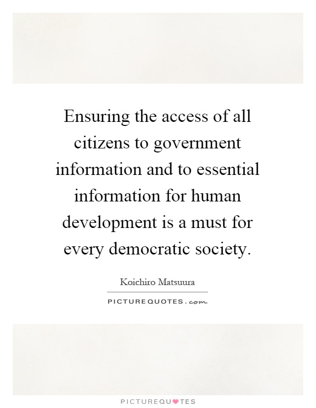 Ensuring the access of all citizens to government information and to essential information for human development is a must for every democratic society Picture Quote #1