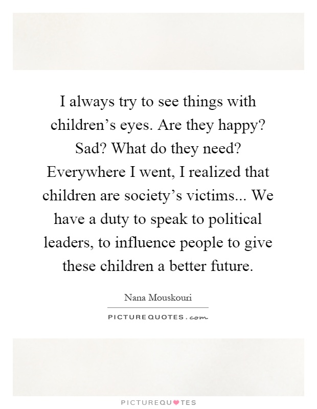 I always try to see things with children's eyes. Are they happy? Sad? What do they need? Everywhere I went, I realized that children are society's victims... We have a duty to speak to political leaders, to influence people to give these children a better future Picture Quote #1