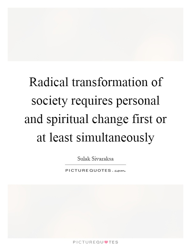 Radical transformation of society requires personal and spiritual change first or at least simultaneously Picture Quote #1