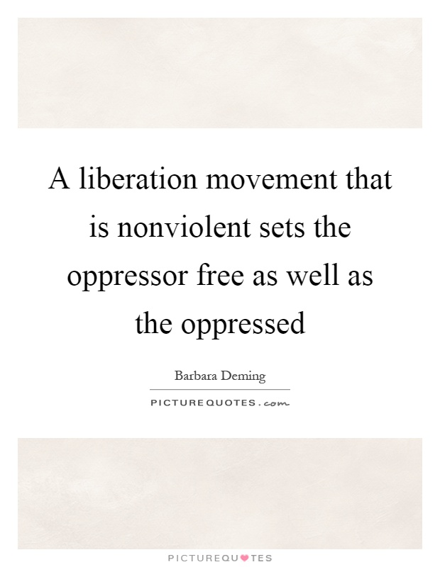A liberation movement that is nonviolent sets the oppressor free as well as the oppressed Picture Quote #1