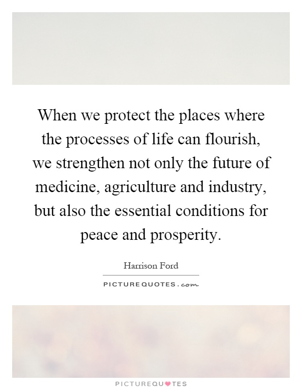 When we protect the places where the processes of life can flourish, we strengthen not only the future of medicine, agriculture and industry, but also the essential conditions for peace and prosperity Picture Quote #1
