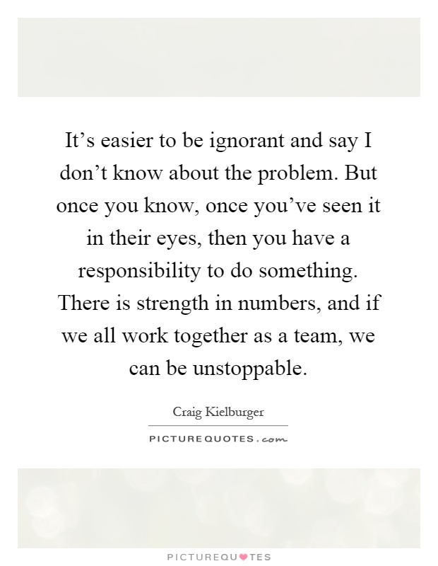 It's easier to be ignorant and say I don't know about the problem. But once you know, once you've seen it in their eyes, then you have a responsibility to do something. There is strength in numbers, and if we all work together as a team, we can be unstoppable Picture Quote #1