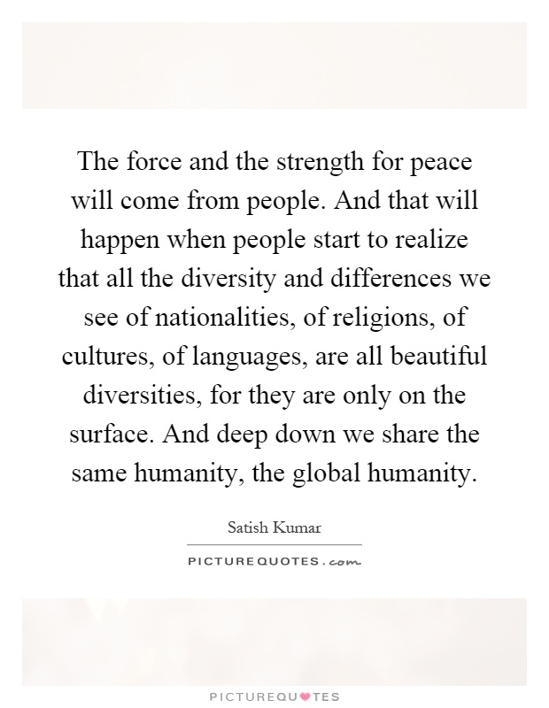 The force and the strength for peace will come from people. And that will happen when people start to realize that all the diversity and differences we see of nationalities, of religions, of cultures, of languages, are all beautiful diversities, for they are only on the surface. And deep down we share the same humanity, the global humanity Picture Quote #1