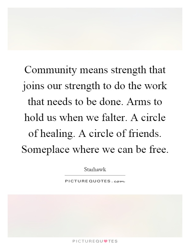 Community means strength that joins our strength to do the work that needs to be done. Arms to hold us when we falter. A circle of healing. A circle of friends. Someplace where we can be free Picture Quote #1