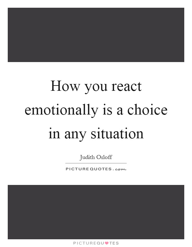 How you react emotionally is a choice in any situation Picture Quote #1