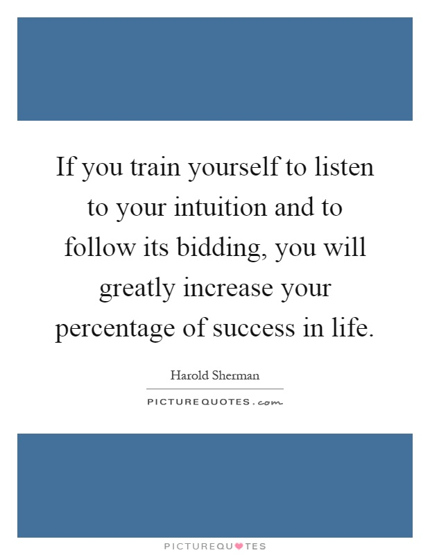 If you train yourself to listen to your intuition and to follow its bidding, you will greatly increase your percentage of success in life Picture Quote #1