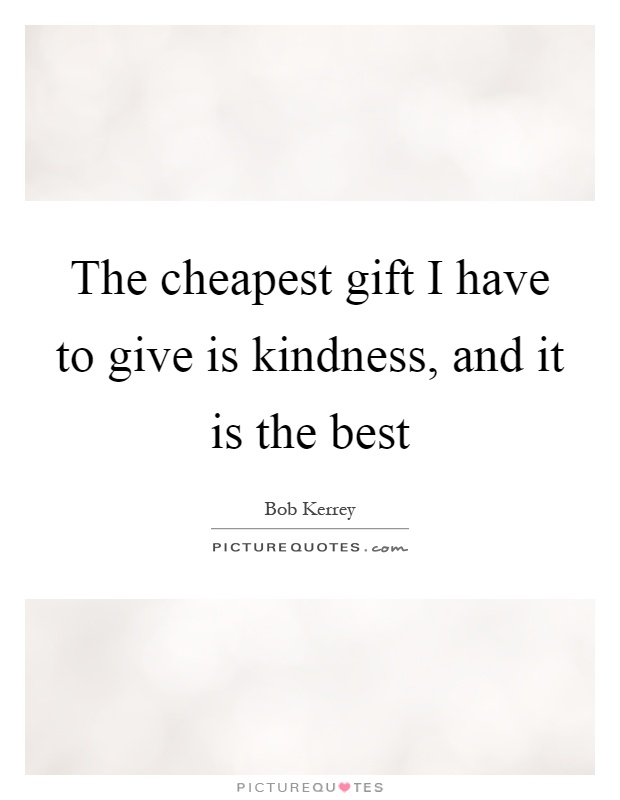 The cheapest gift I have to give is kindness, and it is the best Picture Quote #1