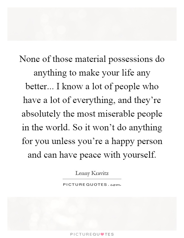 None of those material possessions do anything to make your life any better... I know a lot of people who have a lot of everything, and they're absolutely the most miserable people in the world. So it won't do anything for you unless you're a happy person and can have peace with yourself Picture Quote #1