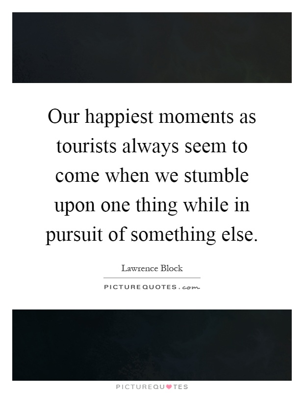 Our happiest moments as tourists always seem to come when we stumble upon one thing while in pursuit of something else Picture Quote #1
