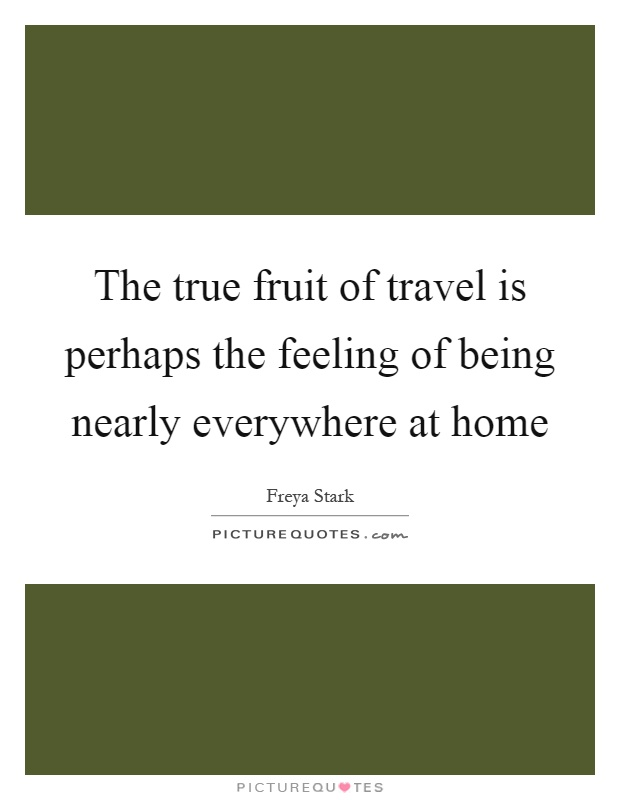The true fruit of travel is perhaps the feeling of being nearly everywhere at home Picture Quote #1