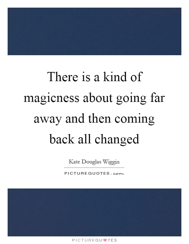 There is a kind of magicness about going far away and then coming back all changed Picture Quote #1