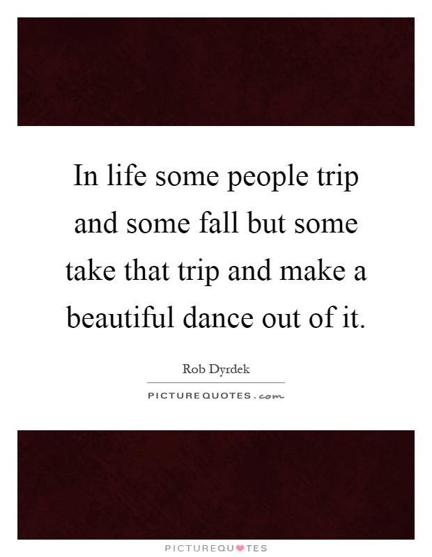 In life some people trip and some fall but some take that trip and make a beautiful dance out of it Picture Quote #1