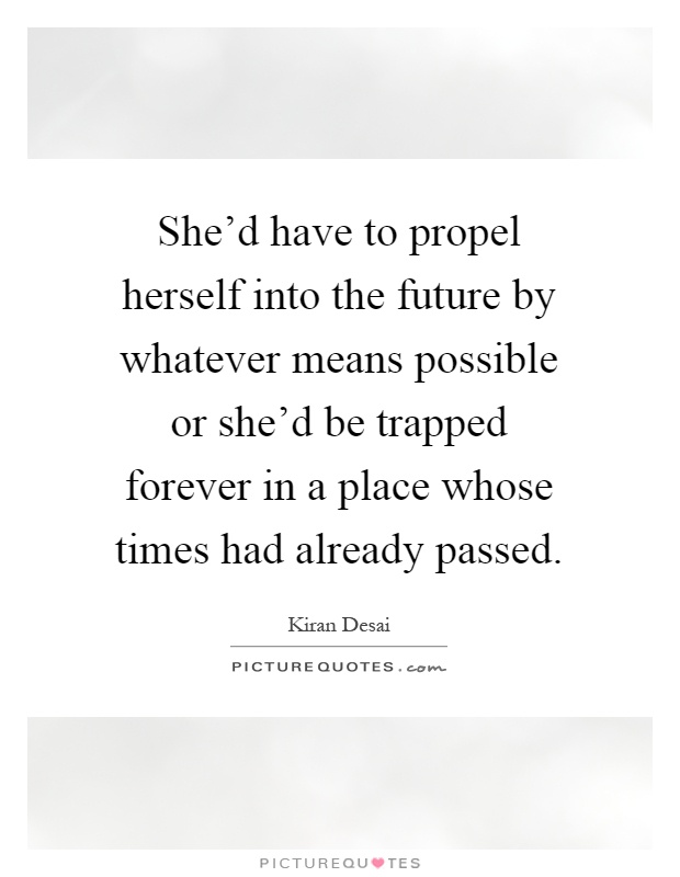 She'd have to propel herself into the future by whatever means possible or she'd be trapped forever in a place whose times had already passed Picture Quote #1