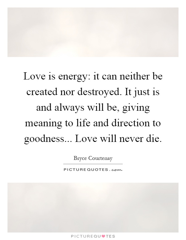 Love is energy: it can neither be created nor destroyed. It just is and always will be, giving meaning to life and direction to goodness... Love will never die Picture Quote #1