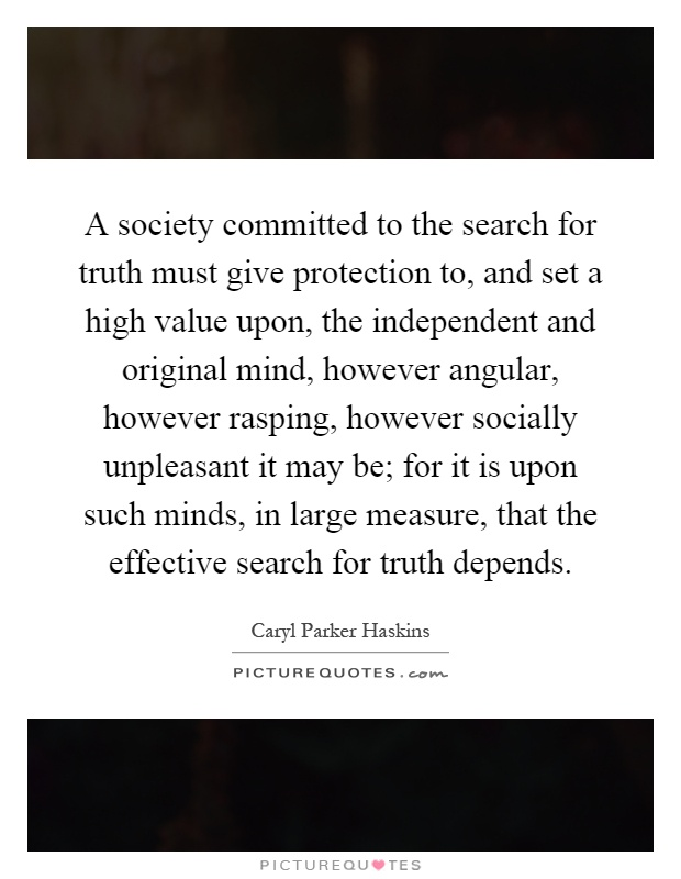 A society committed to the search for truth must give protection to, and set a high value upon, the independent and original mind, however angular, however rasping, however socially unpleasant it may be; for it is upon such minds, in large measure, that the effective search for truth depends Picture Quote #1
