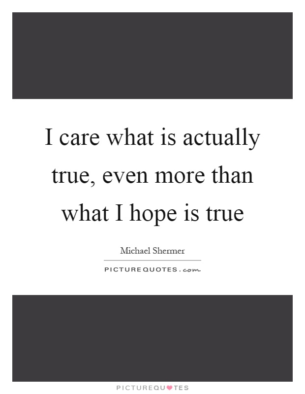 I care what is actually true, even more than what I hope is true Picture Quote #1