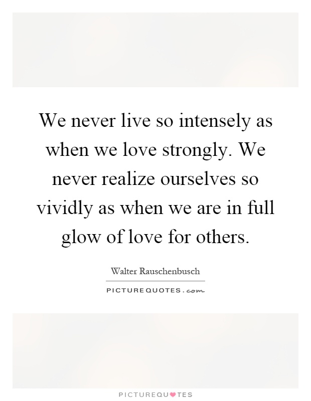 We never live so intensely as when we love strongly. We never realize ourselves so vividly as when we are in full glow of love for others Picture Quote #1