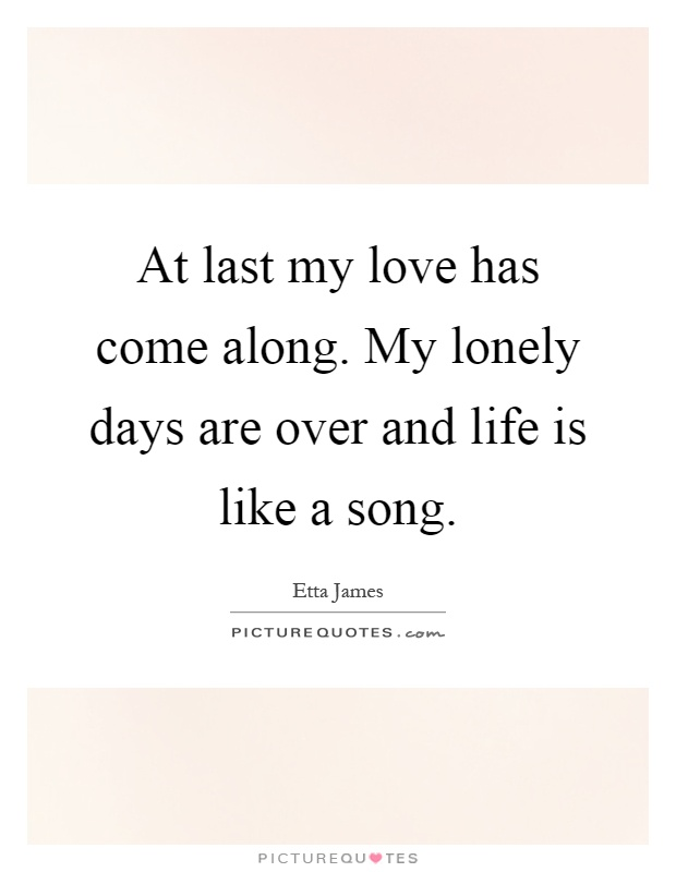 At last my love has come along. My lonely days are over and life is like a song Picture Quote #1