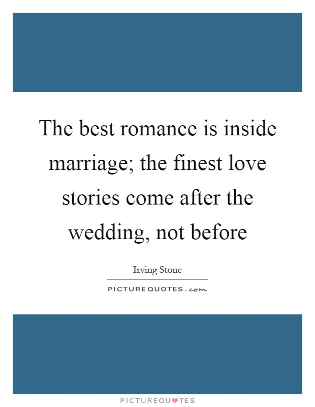 The best romance is inside marriage; the finest love stories come after the wedding, not before Picture Quote #1