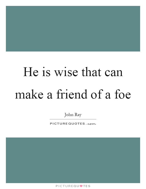 He is wise that can make a friend of a foe Picture Quote #1