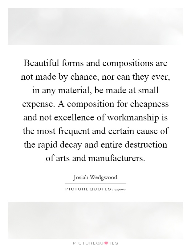 Beautiful forms and compositions are not made by chance, nor can they ever, in any material, be made at small expense. A composition for cheapness and not excellence of workmanship is the most frequent and certain cause of the rapid decay and entire destruction of arts and manufacturers Picture Quote #1