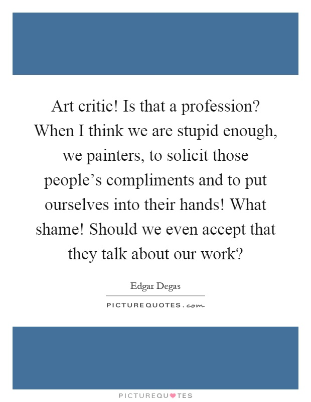 Art critic! Is that a profession? When I think we are stupid enough, we painters, to solicit those people's compliments and to put ourselves into their hands! What shame! Should we even accept that they talk about our work? Picture Quote #1