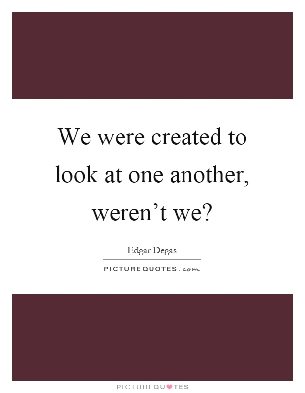 We were created to look at one another, weren't we? Picture Quote #1