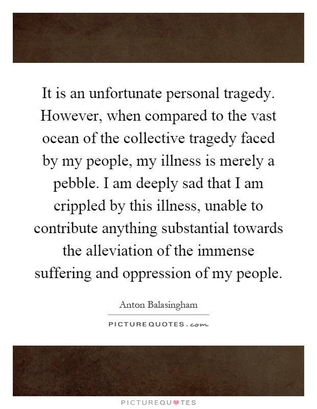 It is an unfortunate personal tragedy. However, when compared to the vast ocean of the collective tragedy faced by my people, my illness is merely a pebble. I am deeply sad that I am crippled by this illness, unable to contribute anything substantial towards the alleviation of the immense suffering and oppression of my people Picture Quote #1