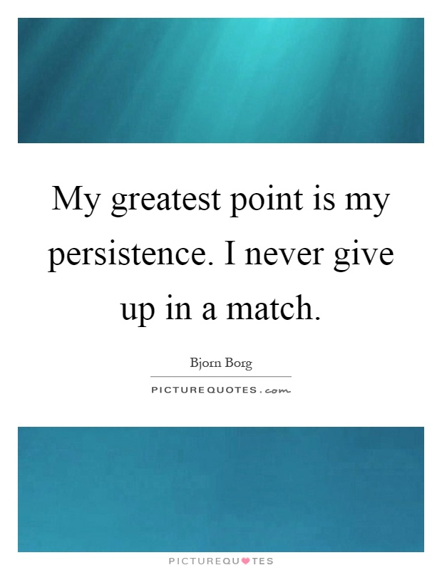 My greatest point is my persistence. I never give up in a match Picture Quote #1