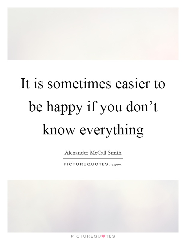 It is sometimes easier to be happy if you don't know everything Picture Quote #1