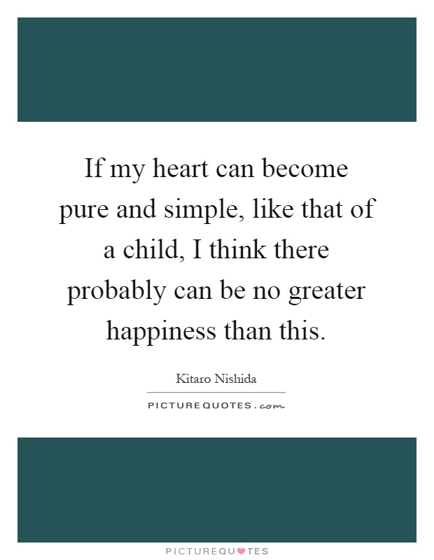 If my heart can become pure and simple, like that of a child, I think there probably can be no greater happiness than this Picture Quote #1