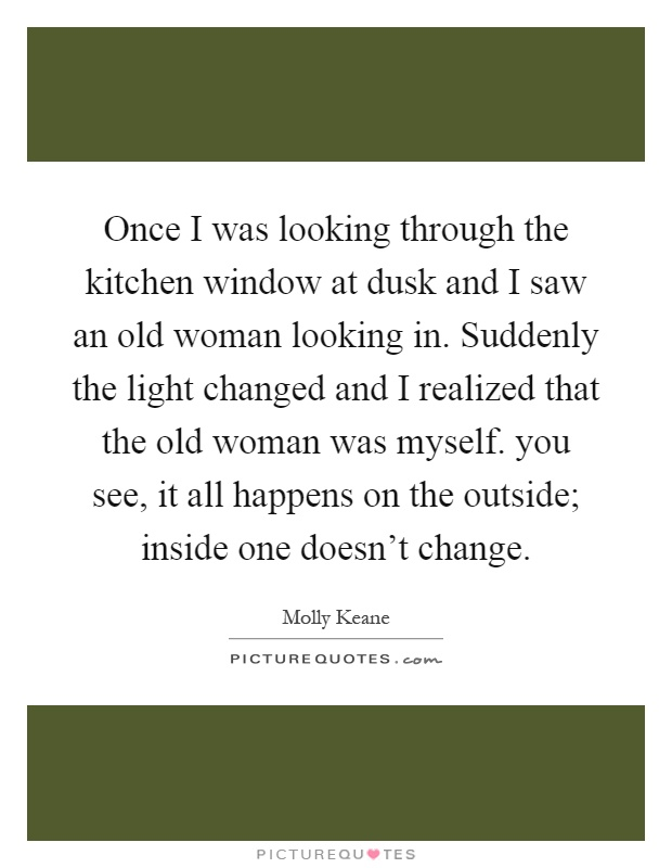 Once I was looking through the kitchen window at dusk and I saw an old woman looking in. Suddenly the light changed and I realized that the old woman was myself. you see, it all happens on the outside; inside one doesn't change Picture Quote #1