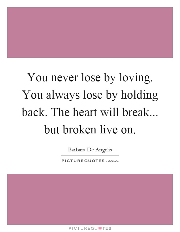 You never lose by loving. You always lose by holding back. The heart will break... but broken live on Picture Quote #1