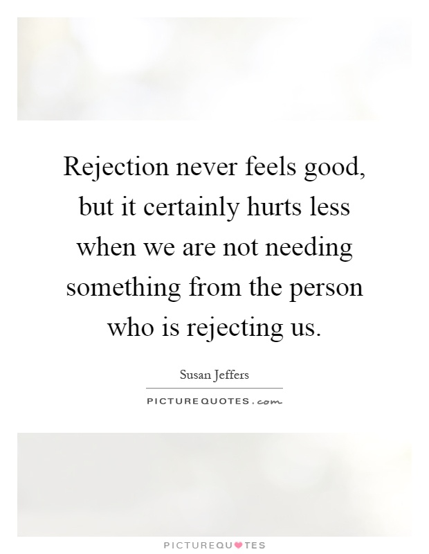 Rejection never feels good, but it certainly hurts less when we are not needing something from the person who is rejecting us Picture Quote #1