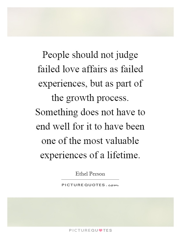 People should not judge failed love affairs as failed experiences, but as part of the growth process. Something does not have to end well for it to have been one of the most valuable experiences of a lifetime Picture Quote #1