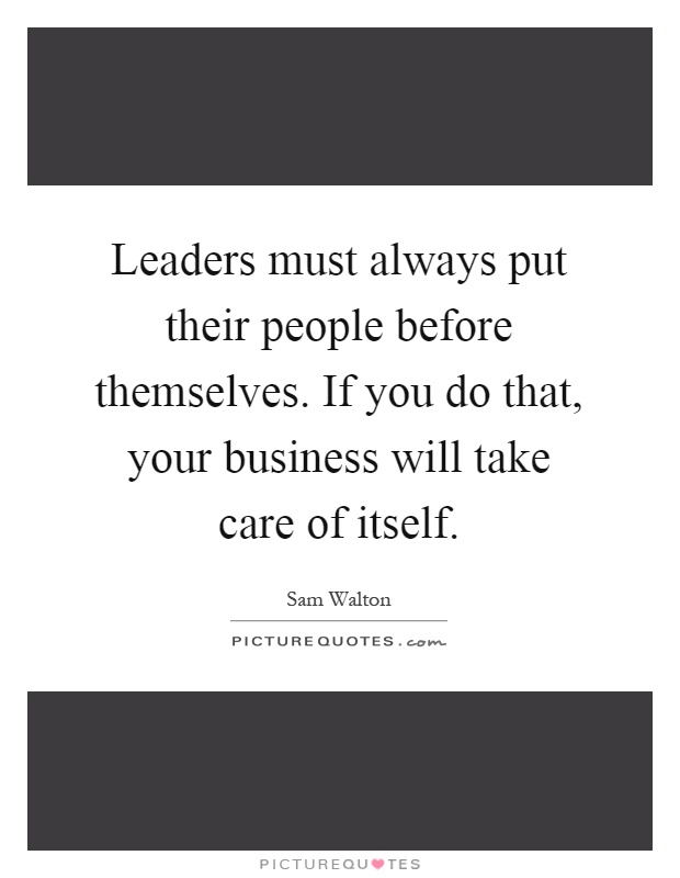 Leaders must always put their people before themselves. If you do that, your business will take care of itself Picture Quote #1