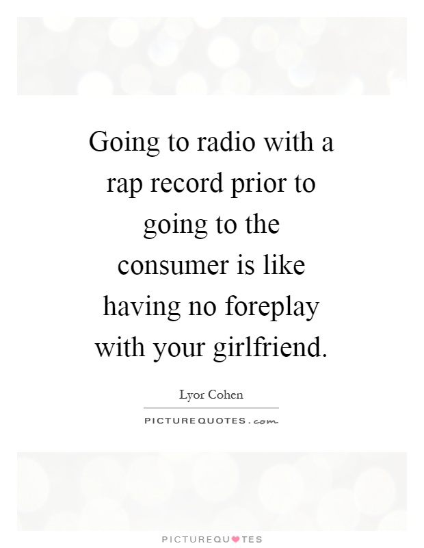 Going to radio with a rap record prior to going to the consumer is like having no foreplay with your girlfriend Picture Quote #1