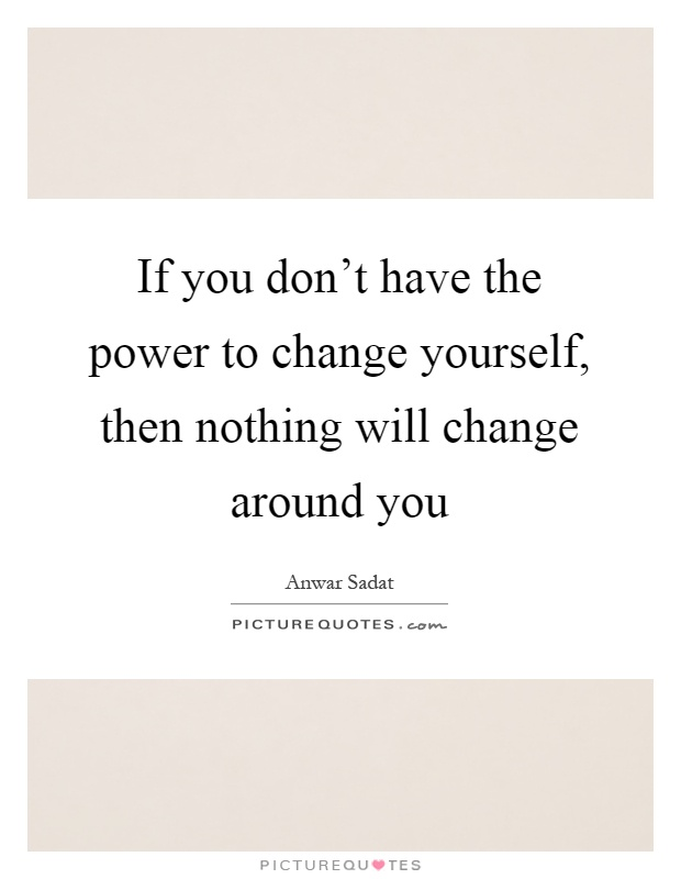 If you don't have the power to change yourself, then nothing will change around you Picture Quote #1