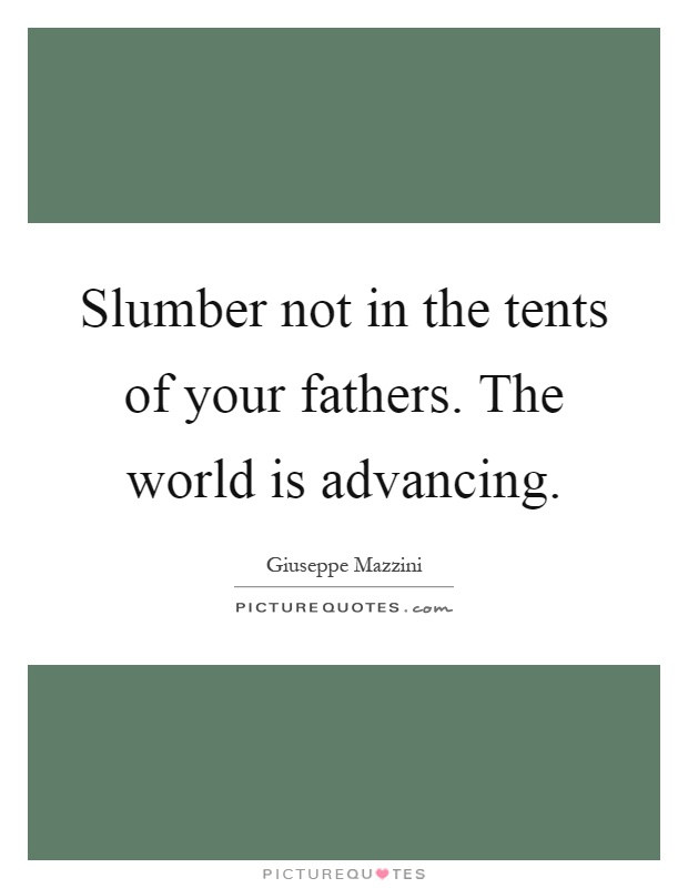 Slumber not in the tents of your fathers. The world is advancing Picture Quote #1